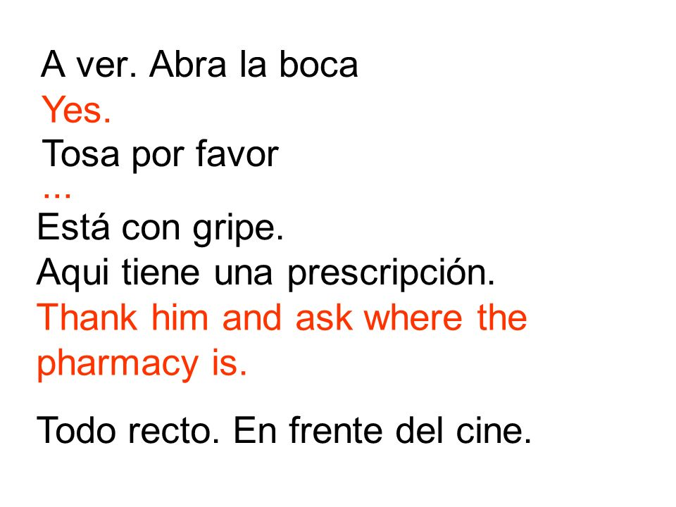 A ver. Abra la boca Yes. Tosa por favor. ... Está con gripe. Aqui tiene una prescripción. Thank him and ask where the pharmacy is.