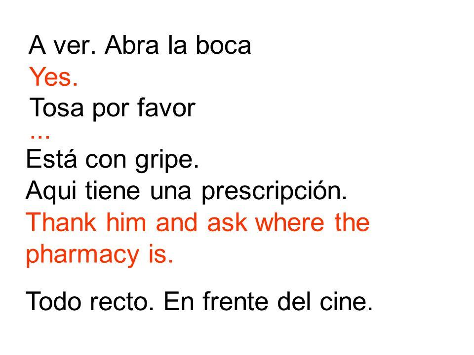 A ver. Abra la bocaYes. Tosa por favor. ... Está con gripe. Aqui tiene una prescripción. Thank him and ask where the pharmacy is.