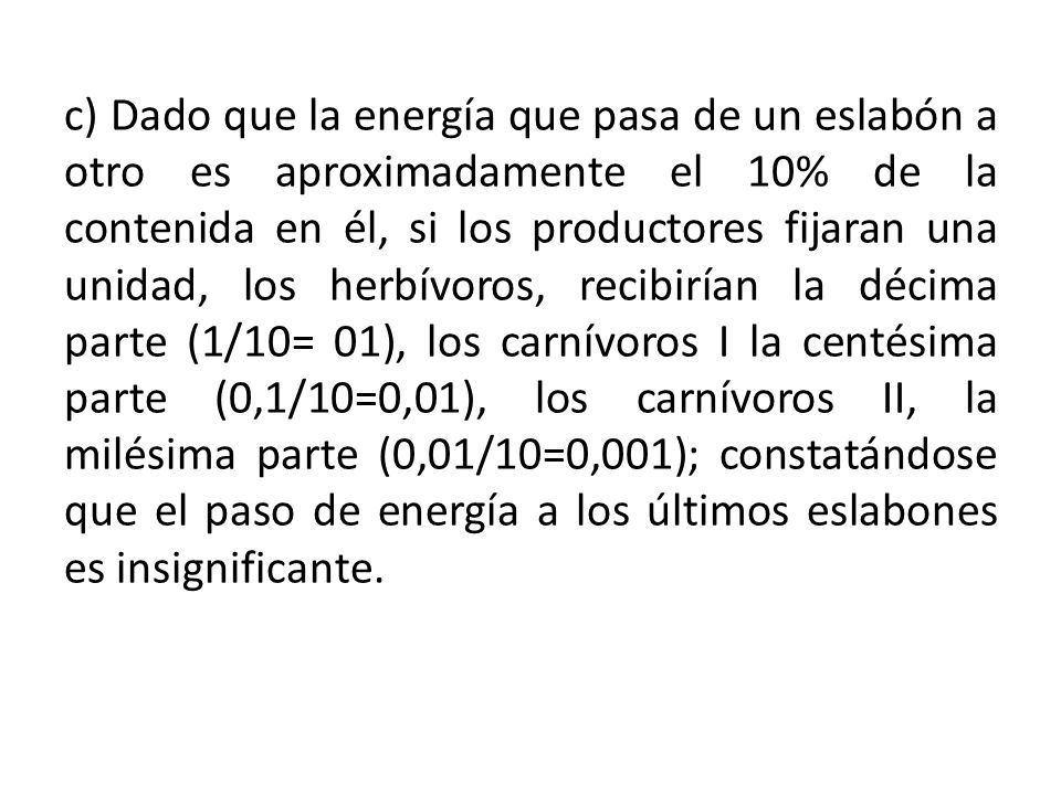 c) Dado que la energía que pasa de un eslabón a otro es aproximadamente el 10% de la contenida en él, si los productores fijaran una unidad, los herbívoros, recibirían la décima parte (1/10= 01), los carnívoros I la centésima parte (0,1/10=0,01), los carnívoros II, la milésima parte (0,01/10=0,001); constatándose que el paso de energía a los últimos eslabones es insignificante.