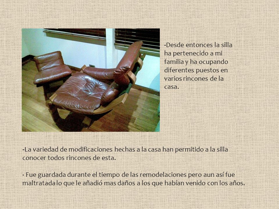 -Desde entonces la silla ha pertenecido a mi familia y ha ocupando diferentes puestos en varios rincones de la casa.