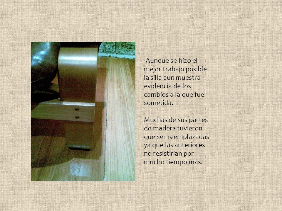 -Aunque se hizo el mejor trabajo posible la silla aun muestra evidencia de los cambios a la que fue sometida.