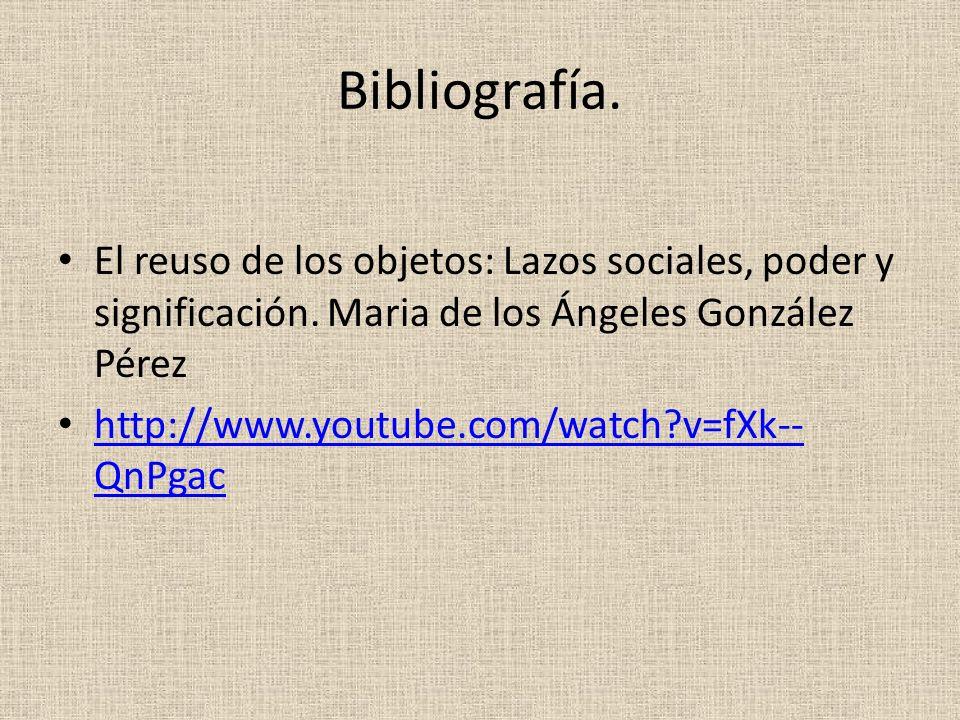 Bibliografía. El reuso de los objetos: Lazos sociales, poder y significación. Maria de los Ángeles González Pérez.