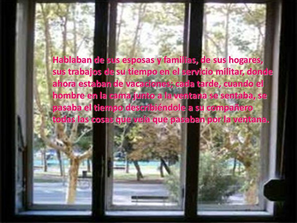 Hablaban de sus esposas y familias, de sus hogares, sus trabajos de su tiempo en el servicio militar, donde ahora estaban de vacaciones; cada tarde, cuando el hombre en la cama junto a la ventana se sentaba, se pasaba el tiempo describiéndole a su compañero todas las cosas que veía que pasaban por la ventana.