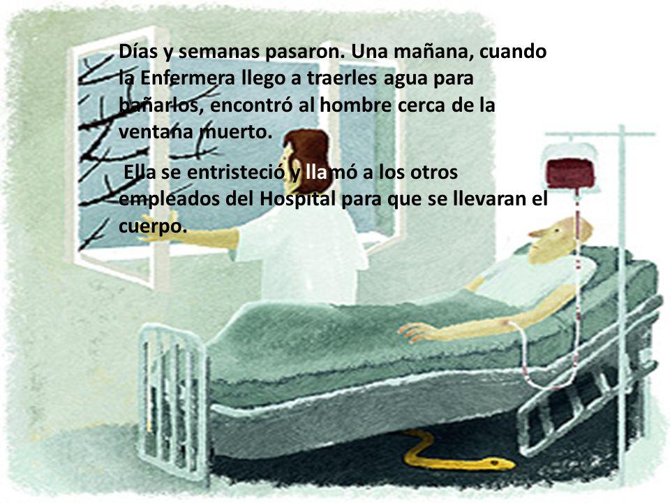 Días y semanas pasaron. Una mañana, cuando la Enfermera llego a traerles agua para bañarlos, encontró al hombre cerca de la ventana muerto.