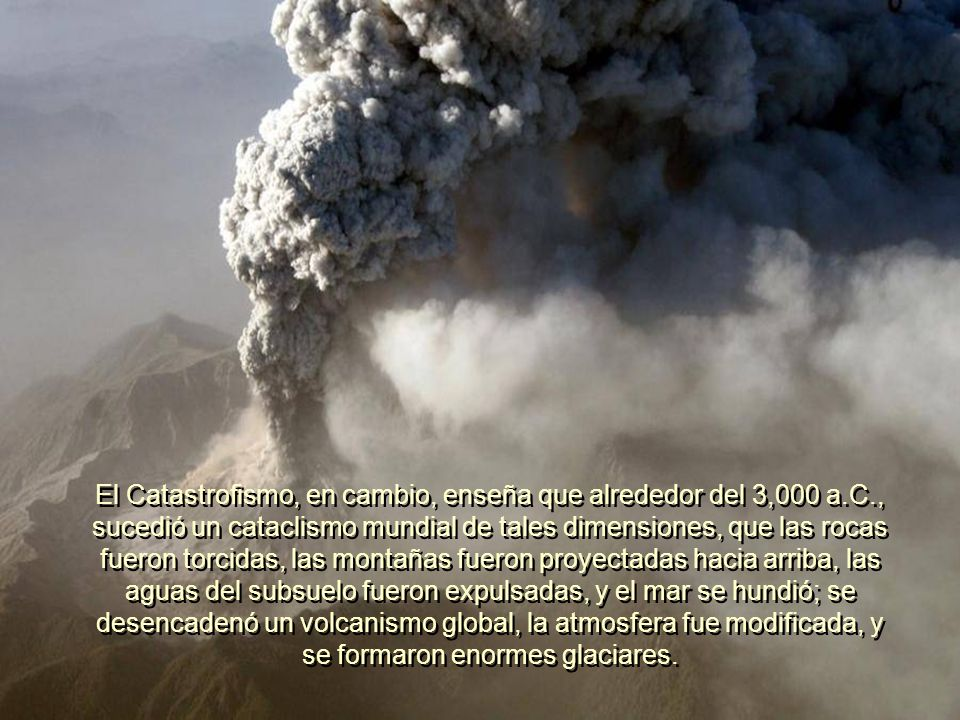 El Catastrofismo, en cambio, enseña que alrededor del 3,000 a. C