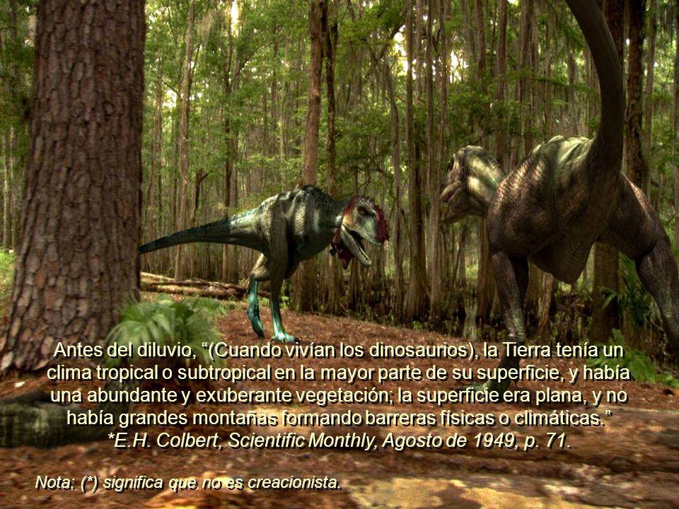 Antes del diluvio, (Cuando vivían los dinosaurios), la Tierra tenía un clima tropical o subtropical en la mayor parte de su superficie, y había una abundante y exuberante vegetación; la superficie era plana, y no había grandes montañas formando barreras físicas o climáticas. *E.H. Colbert, Scientific Monthly, Agosto de 1949, p. 71.
