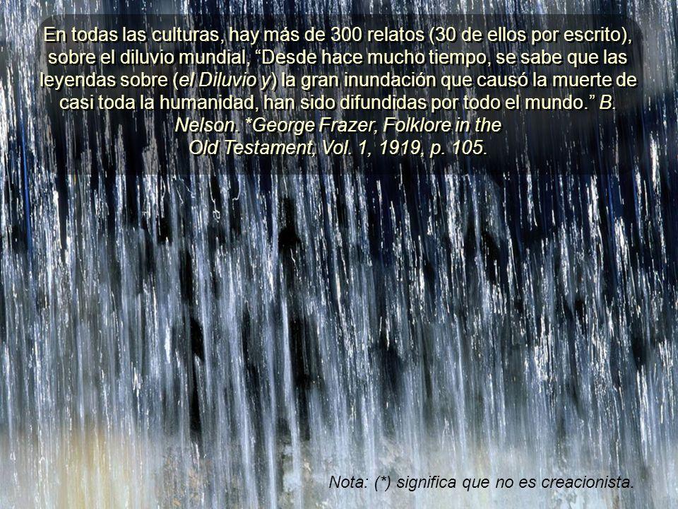 En todas las culturas, hay más de 300 relatos (30 de ellos por escrito), sobre el diluvio mundial, Desde hace mucho tiempo, se sabe que las leyendas sobre (el Diluvio y) la gran inundación que causó la muerte de casi toda la humanidad, han sido difundidas por todo el mundo. B. Nelson. *George Frazer, Folklore in the Old Testament, Vol. 1, 1919, p. 105.