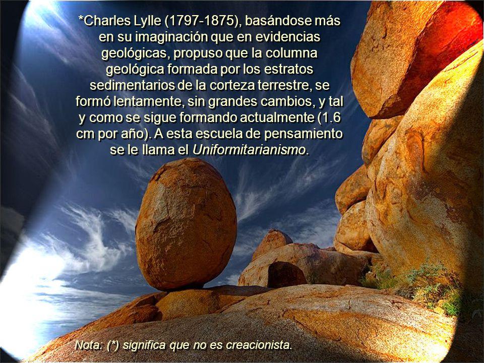 *Charles Lylle (1797-1875), basándose más en su imaginación que en evidencias geológicas, propuso que la columna geológica formada por los estratos sedimentarios de la corteza terrestre, se formó lentamente, sin grandes cambios, y tal y como se sigue formando actualmente (1.6 cm por año). A esta escuela de pensamiento se le llama el Uniformitarianismo.