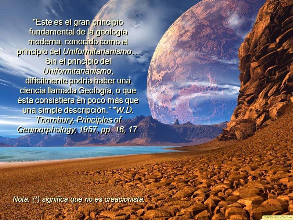 Este es el gran principio fundamental de la geología moderna, conocido como el principio del Uniformitarianismo… Sin el principio del Uniformitarianismo, difícilmente podría haber una ciencia llamada Geología, o que ésta consistiera en poco más que una simple descripción. *W.D. Thornbury, Principles of Geomorphology, 1957, pp. 16, 17.
