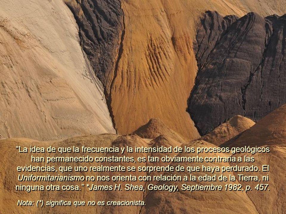 La idea de que la frecuencia y la intensidad de los procesos geológicos han permanecido constantes, es tan obviamente contraria a las evidencias, que uno realmente se sorprende de que haya perdurado. El Uniformitarianismo no nos orienta con relación a la edad de la Tierra, ni ninguna otra cosa. *James H. Shea, Geology, Septiembre 1982, p. 457.