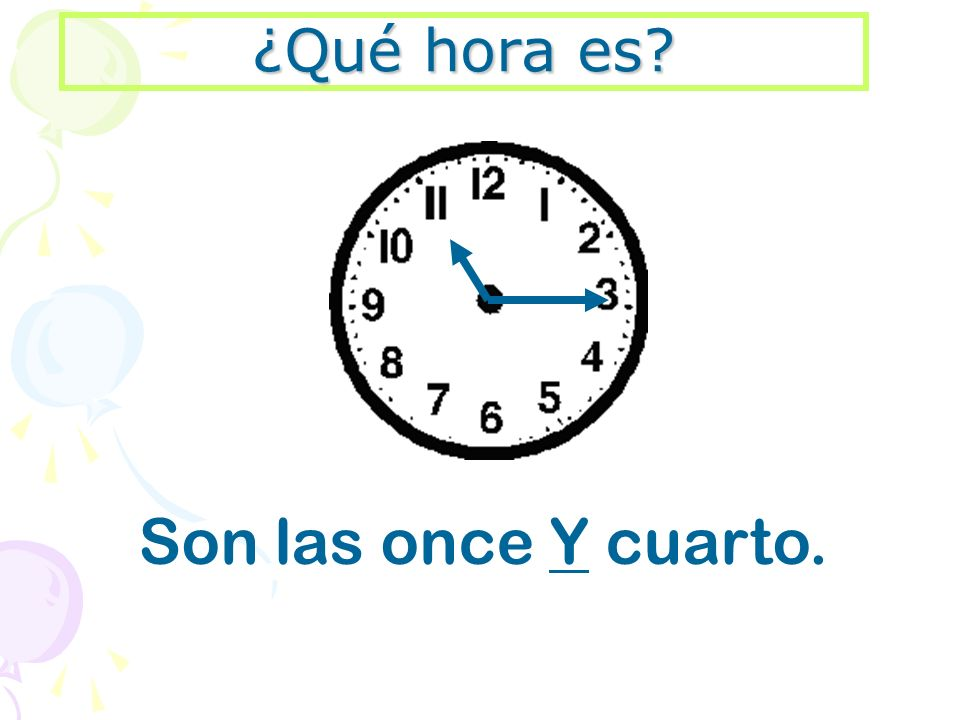 ¿Qué hora es Son las once Y cuarto.