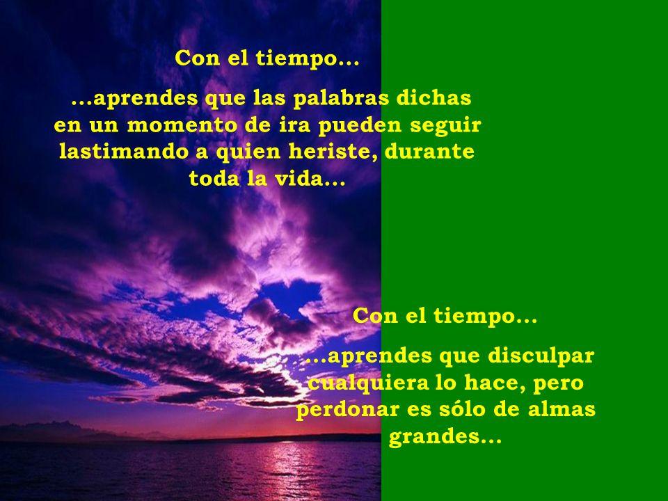 Con el tiempo... ...aprendes que las palabras dichas en un momento de ira pueden seguir lastimando a quien heriste, durante toda la vida...