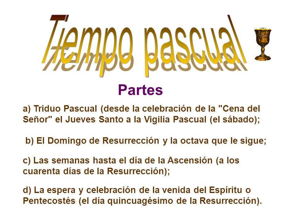 Tiempo pascual Partes. a) Triduo Pascual (desde la celebración de la Cena del Señor el Jueves Santo a la Vigilia Pascual (el sábado);