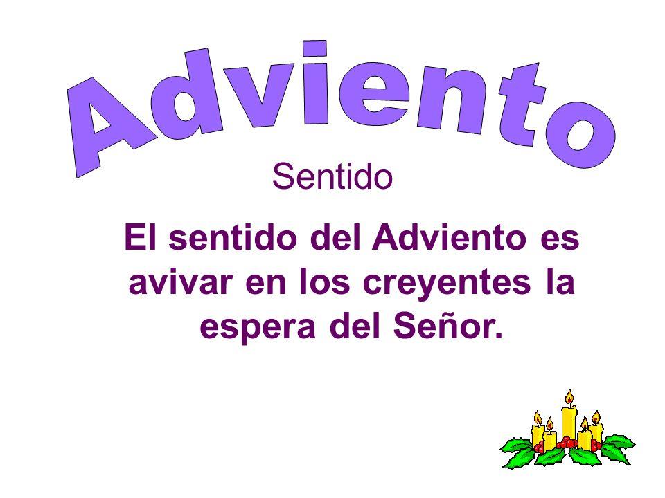 Adviento Sentido El sentido del Adviento es avivar en los creyentes la espera del Señor.