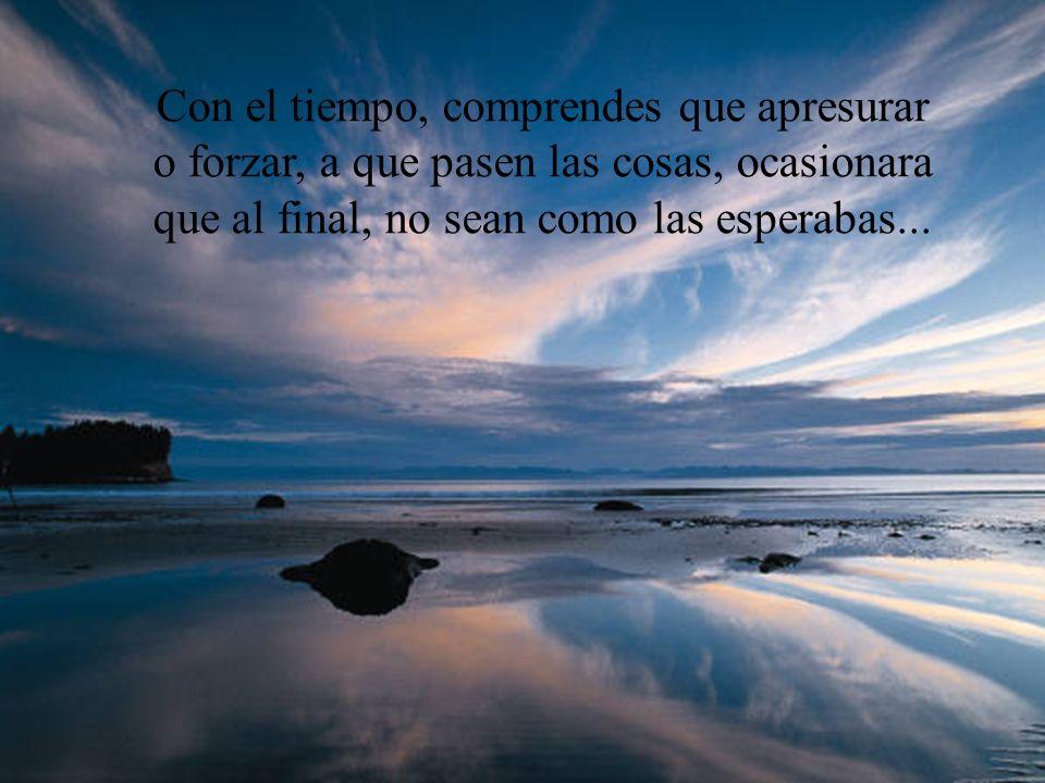 Con el tiempo, comprendes que apresurar o forzar, a que pasen las cosas, ocasionara que al final, no sean como las esperabas...
