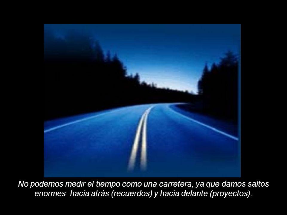 No podemos medir el tiempo como una carretera, ya que damos saltos enormes hacia atrás (recuerdos) y hacia delante (proyectos).