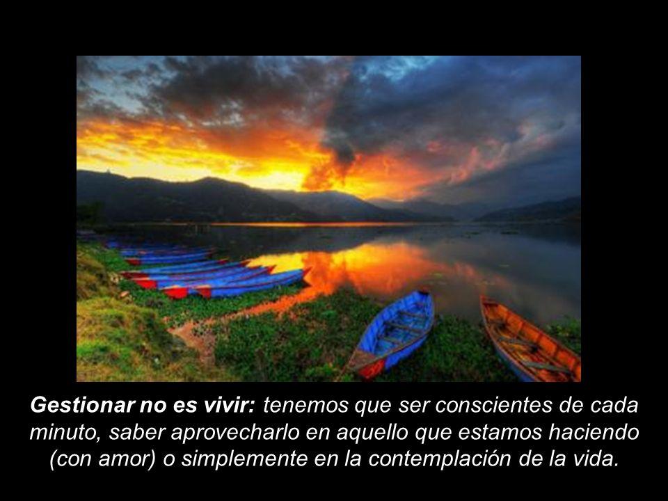 Gestionar no es vivir: tenemos que ser conscientes de cada minuto, saber aprovecharlo en aquello que estamos haciendo (con amor) o simplemente en la contemplación de la vida.