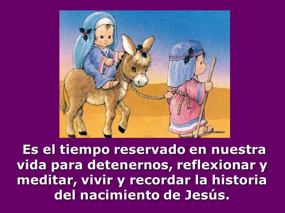 Es el tiempo reservado en nuestra vida para detenernos, reflexionar y meditar, vivir y recordar la historia del nacimiento de Jesús.