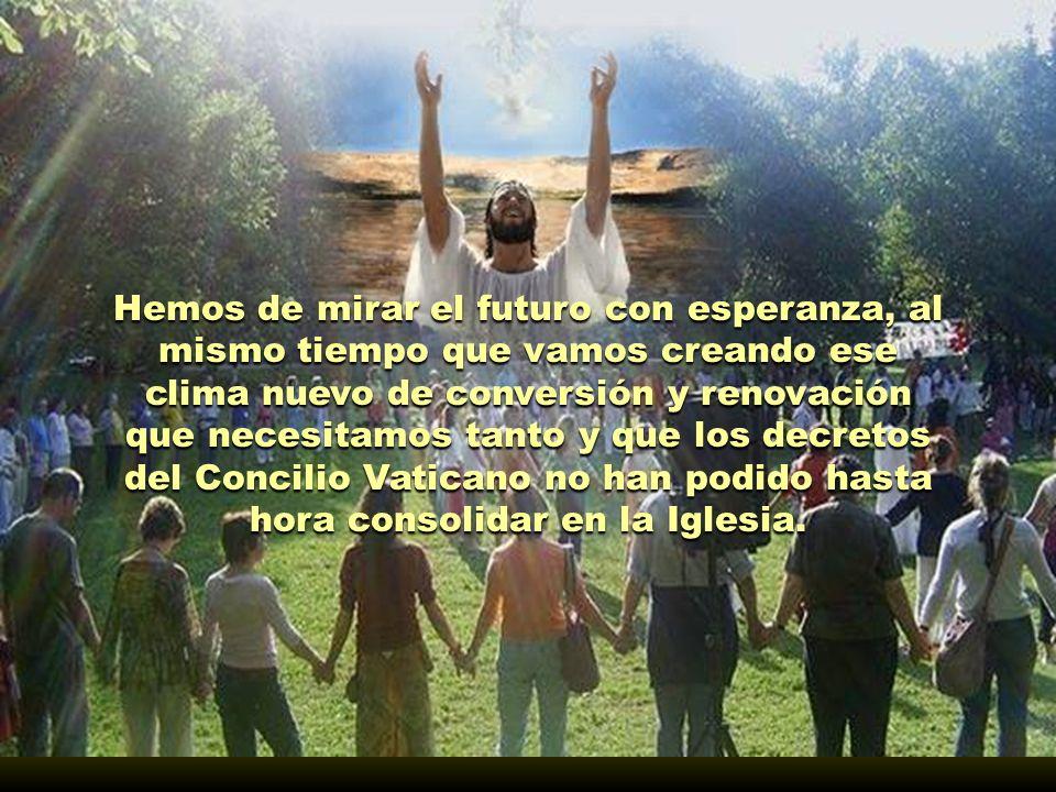 Hemos de mirar el futuro con esperanza, al mismo tiempo que vamos creando ese clima nuevo de conversión y renovación que necesitamos tanto y que los decretos del Concilio Vaticano no han podido hasta hora consolidar en la Iglesia.