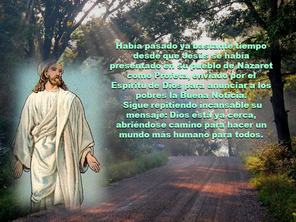 Había pasado ya bastante tiempo desde que Jesús se había presentado en su pueblo de Nazaret como Profeta, enviado por el Espíritu de Dios para anunciar a los pobres la Buena Noticia.
