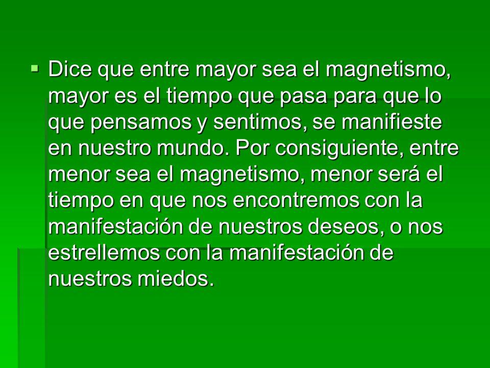 Dice que entre mayor sea el magnetismo, mayor es el tiempo que pasa para que lo que pensamos y sentimos, se manifieste en nuestro mundo.