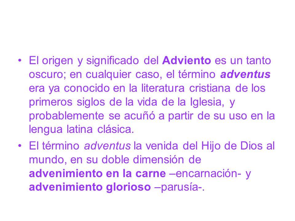 El origen y significado del Adviento es un tanto oscuro; en cualquier caso, el término adventus era ya conocido en la literatura cristiana de los primeros siglos de la vida de la Iglesia, y probablemente se acuñó a partir de su uso en la lengua latina clásica.