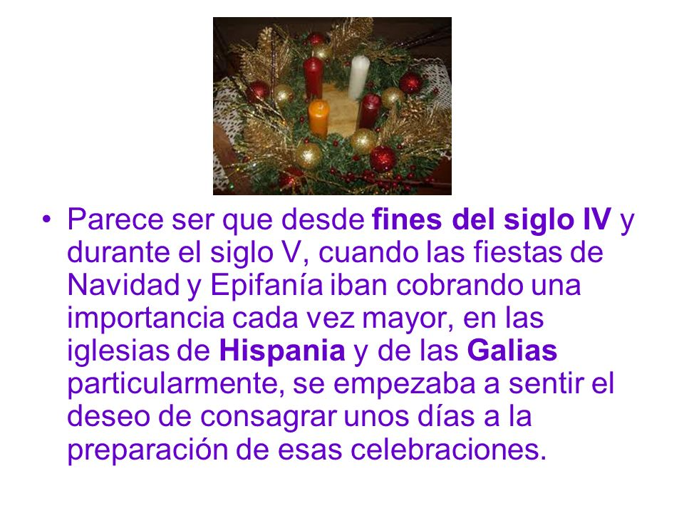 Parece ser que desde fines del siglo IV y durante el siglo V, cuando las fiestas de Navidad y Epifanía iban cobrando una importancia cada vez mayor, en las iglesias de Hispania y de las Galias particularmente, se empezaba a sentir el deseo de consagrar unos días a la preparación de esas celebraciones.