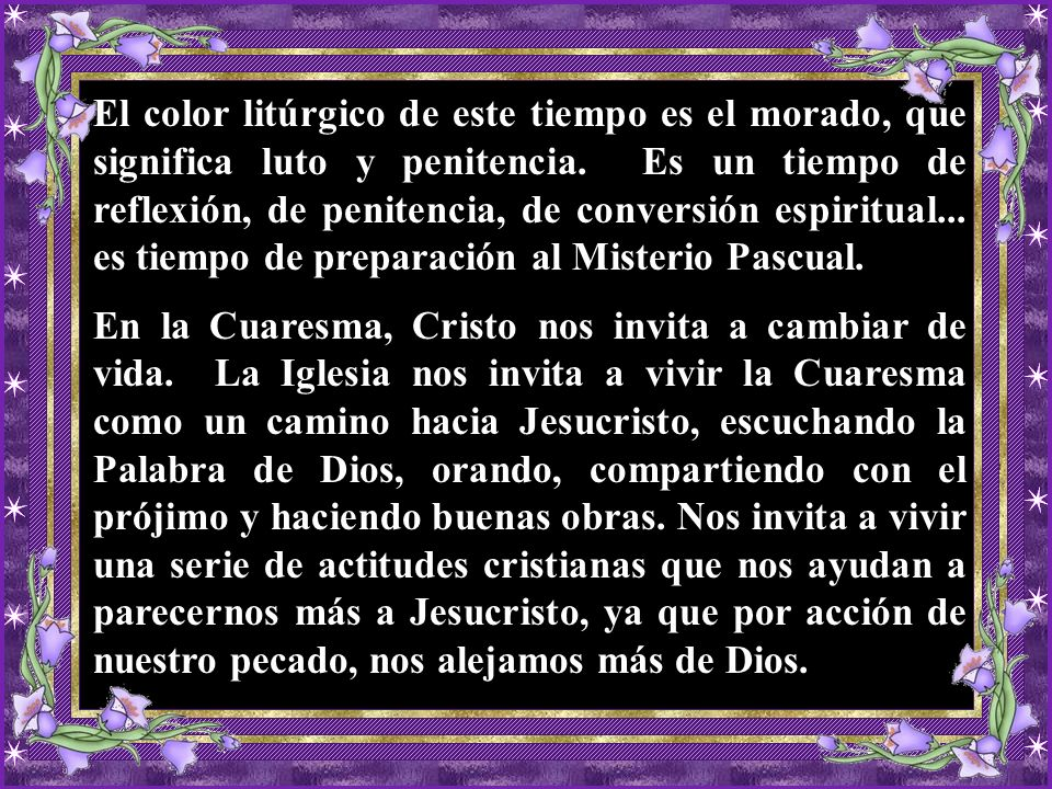 El color litúrgico de este tiempo es el morado, que significa luto y penitencia. Es un tiempo de reflexión, de penitencia, de conversión espiritual... es tiempo de preparación al Misterio Pascual.
