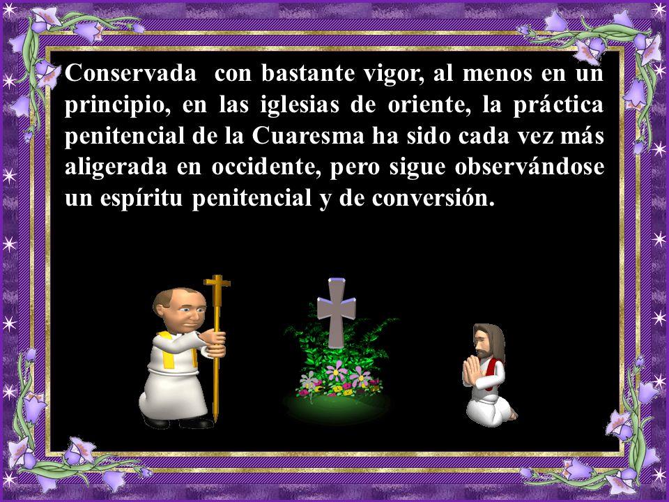 Conservada con bastante vigor, al menos en un principio, en las iglesias de oriente, la práctica penitencial de la Cuaresma ha sido cada vez más aligerada en occidente, pero sigue observándose un espíritu penitencial y de conversión.