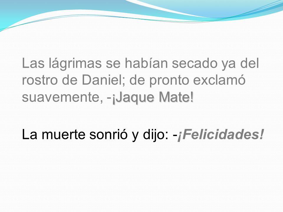 Las lágrimas se habían secado ya del rostro de Daniel; de pronto exclamó suavemente, -¡Jaque Mate!