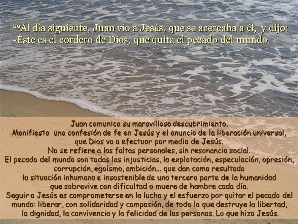 29Al día siguiente, Juan vio a Jesús, que se acercaba a él, y dijo: -Éste es el cordero de Dios, que quita el pecado del mundo.