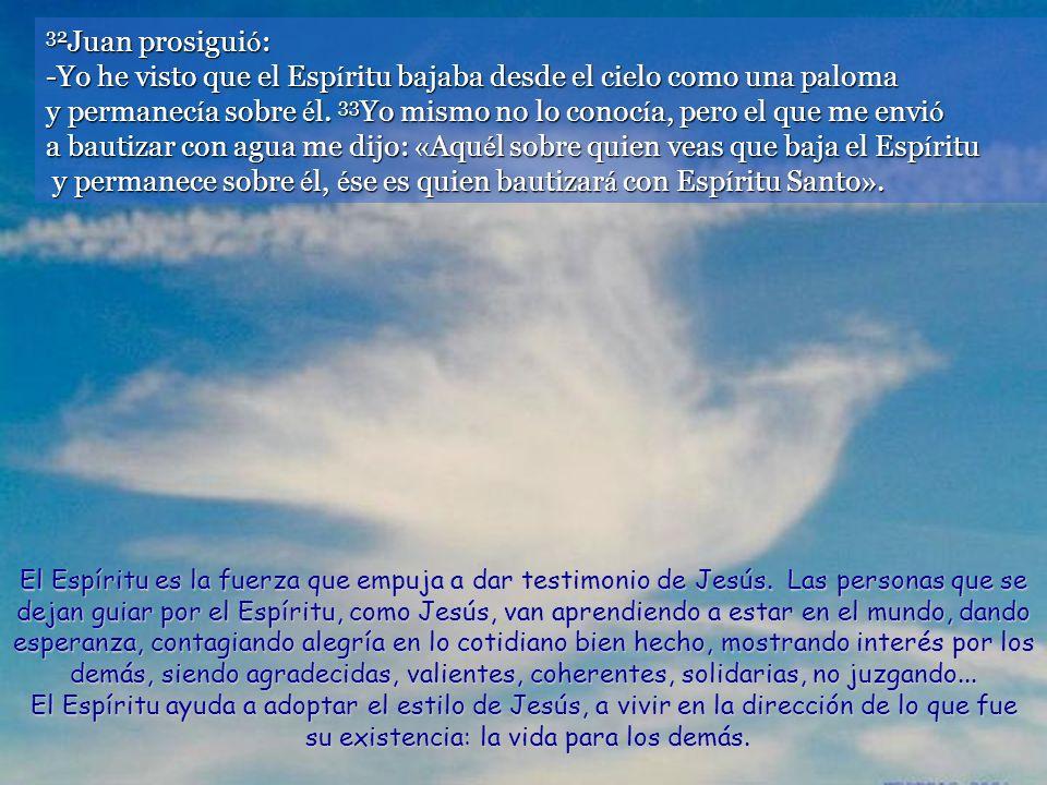 32Juan prosiguió: -Yo he visto que el Espíritu bajaba desde el cielo como una paloma y permanecía sobre él. 33Yo mismo no lo conocía, pero el que me envió a bautizar con agua me dijo: «Aquél sobre quien veas que baja el Espíritu y permanece sobre él, ése es quien bautizará con Espíritu Santo».