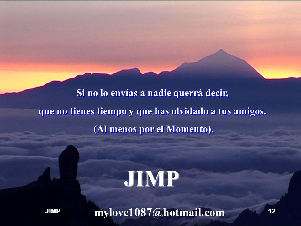 JIMP mylove1087@hotmail.com Si no lo envías a nadie querrá decir,
