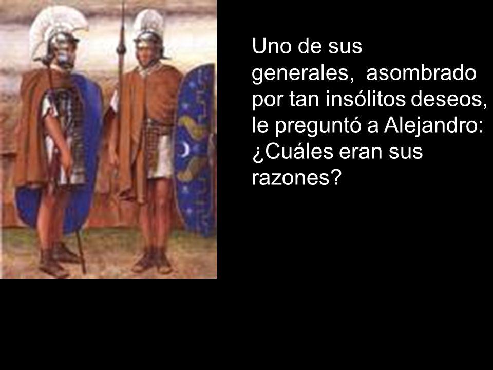 Uno de sus generales, asombrado por tan insólitos deseos, le preguntó a Alejandro: ¿Cuáles eran sus razones
