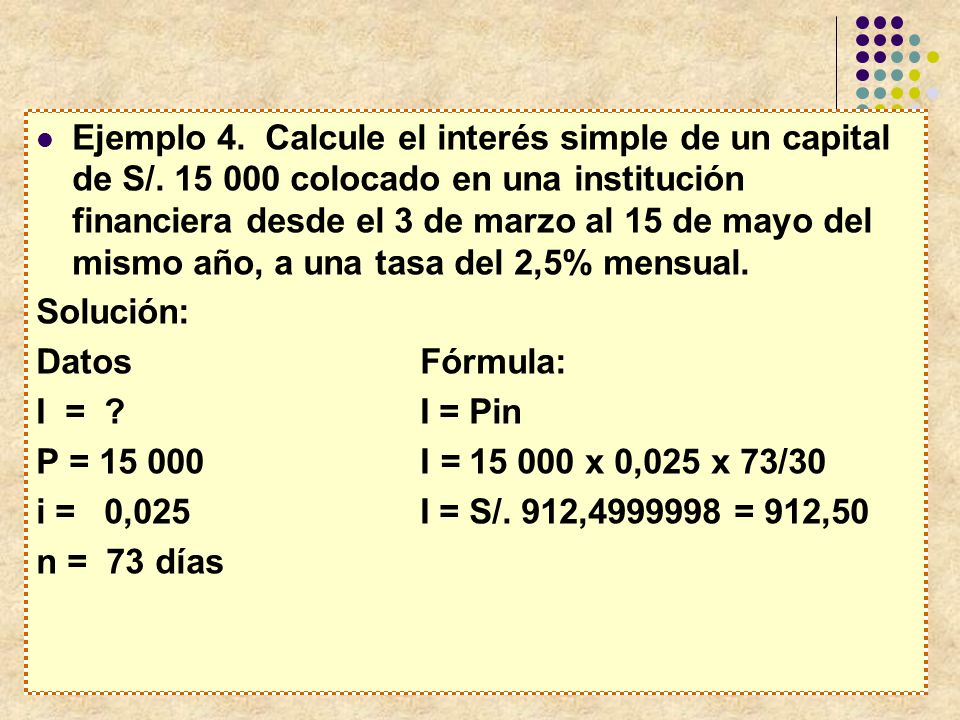 Ejemplo 4. Calcule el interés simple de un capital de S/