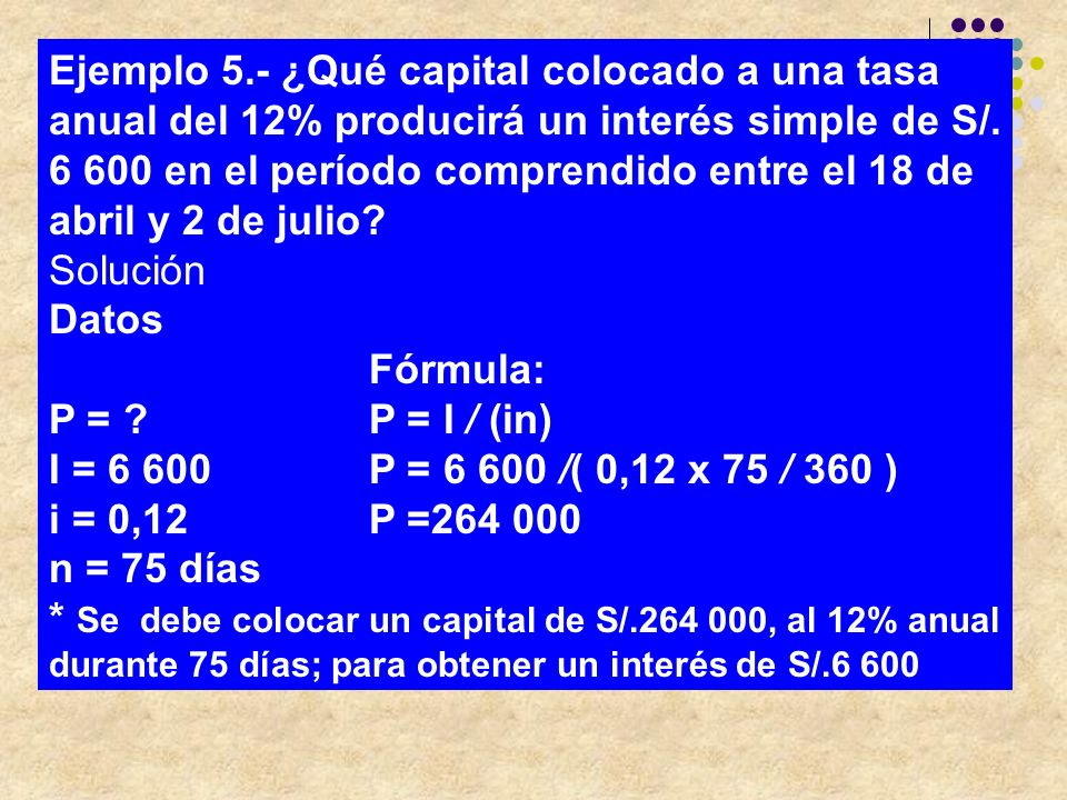Ejemplo 5.‑ ¿Qué capital colocado a una tasa anual del 12% producirá un interés simple de S/. 6 600 en el período comprendido entre el 18 de abril y 2 de julio