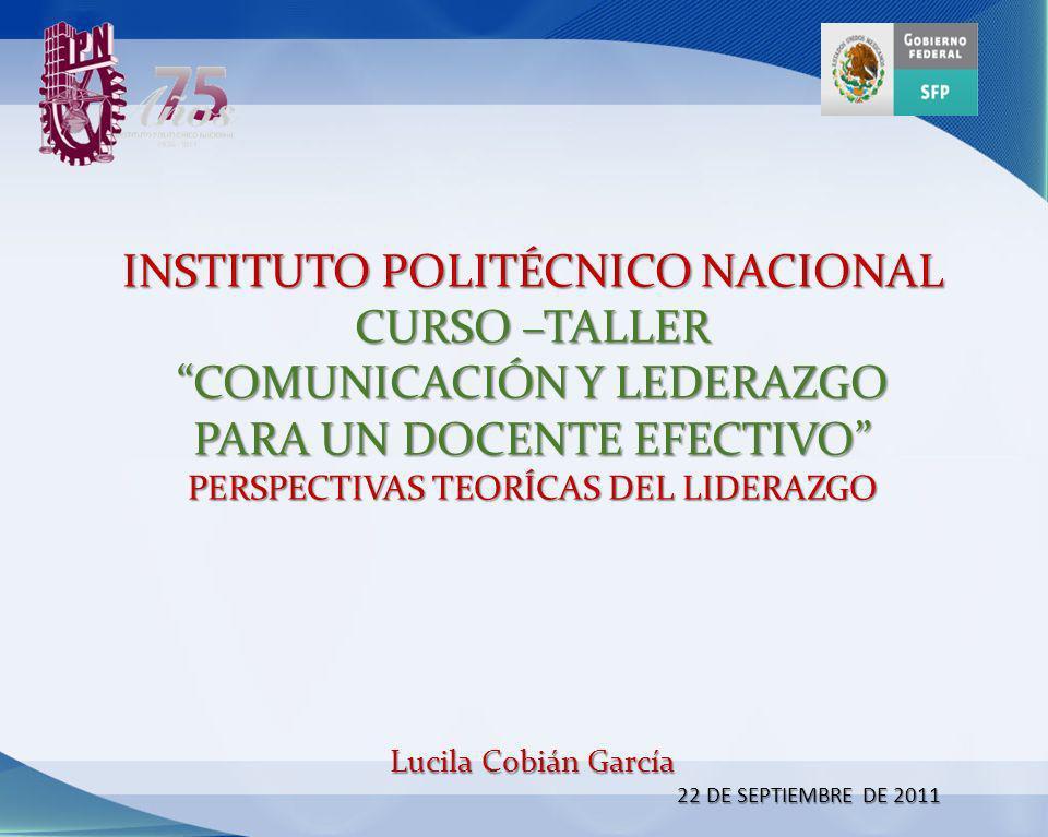 INSTITUTO POLITÉCNICO NACIONAL CURSO –TALLER COMUNICACIÓN Y LEDERAZGO PARA UN DOCENTE EFECTIVO PERSPECTIVAS TEORÍCAS DEL LIDERAZGO Lucila Cobián García 22 DE SEPTIEMBRE DE 2011
