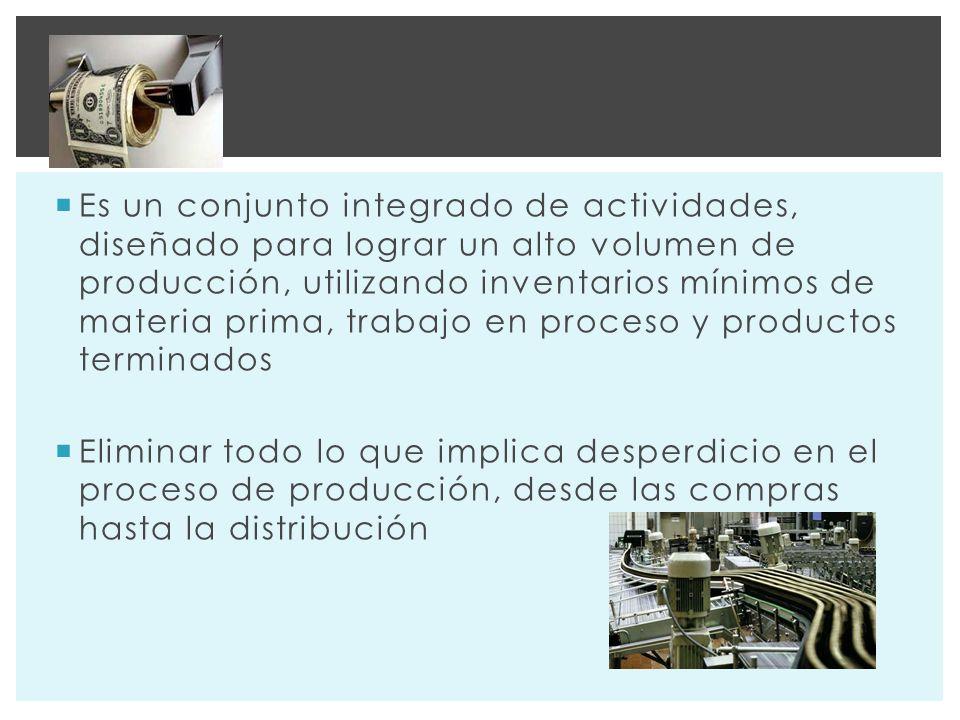 Es un conjunto integrado de actividades, diseñado para lograr un alto volumen de producción, utilizando inventarios mínimos de materia prima, trabajo en proceso y productos terminados