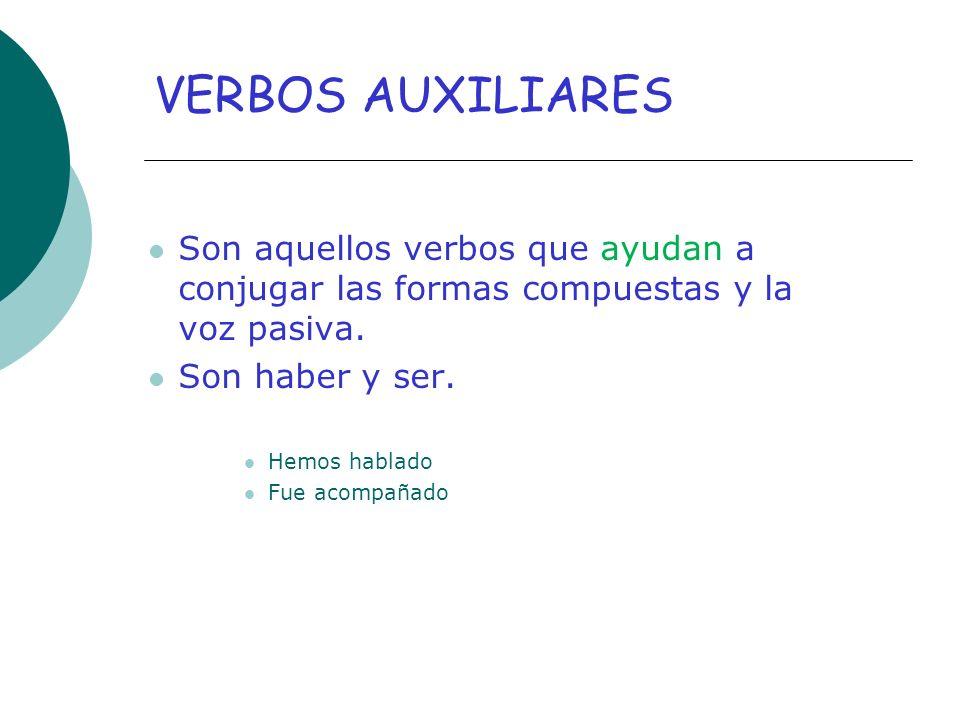 VERBOS AUXILIARES Son aquellos verbos que ayudan a conjugar las formas compuestas y la voz pasiva. Son haber y ser.