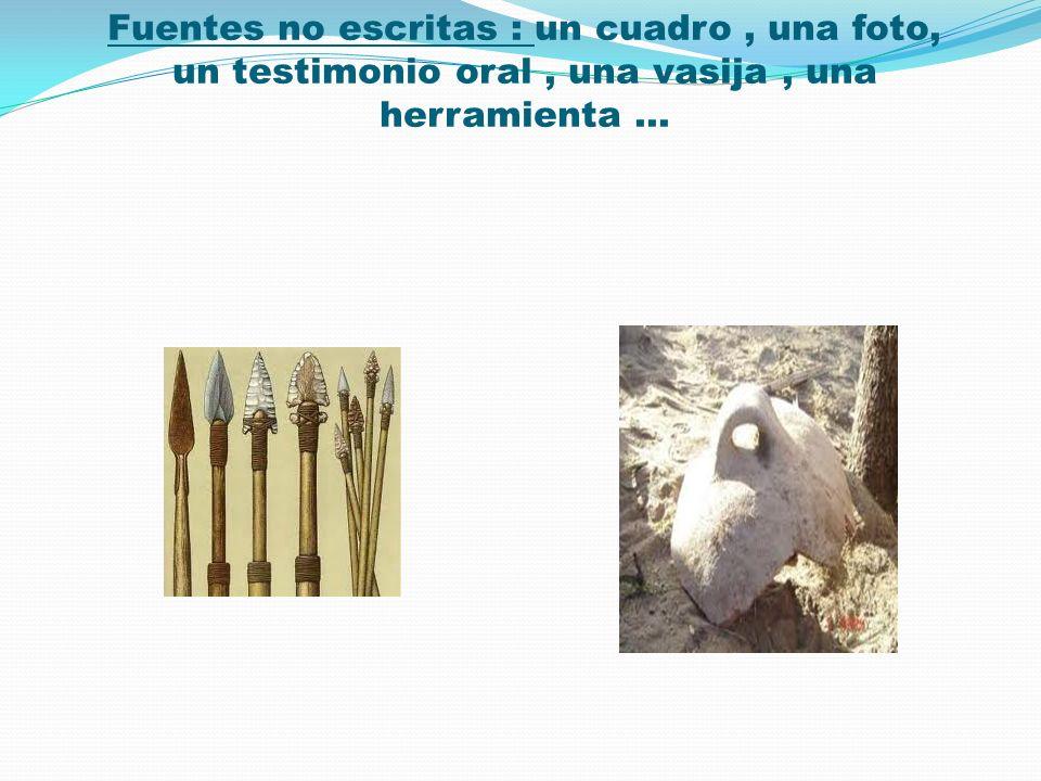 Fuentes no escritas : un cuadro , una foto, un testimonio oral , una vasija , una herramienta …