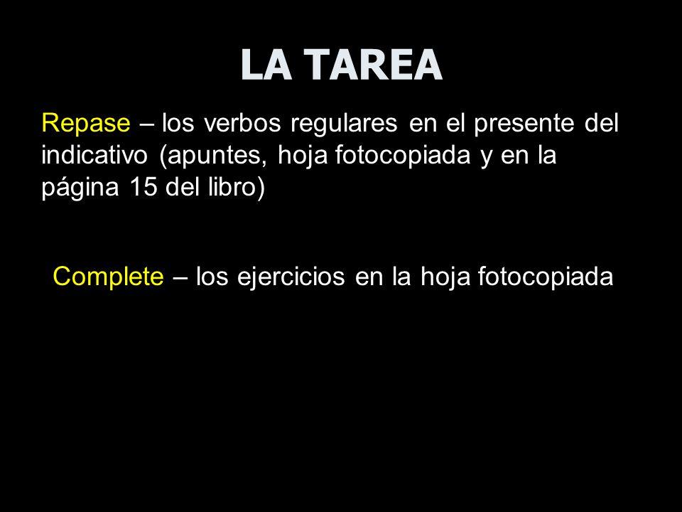 LA TAREA Repase – los verbos regulares en el presente del indicativo (apuntes, hoja fotocopiada y en la página 15 del libro)