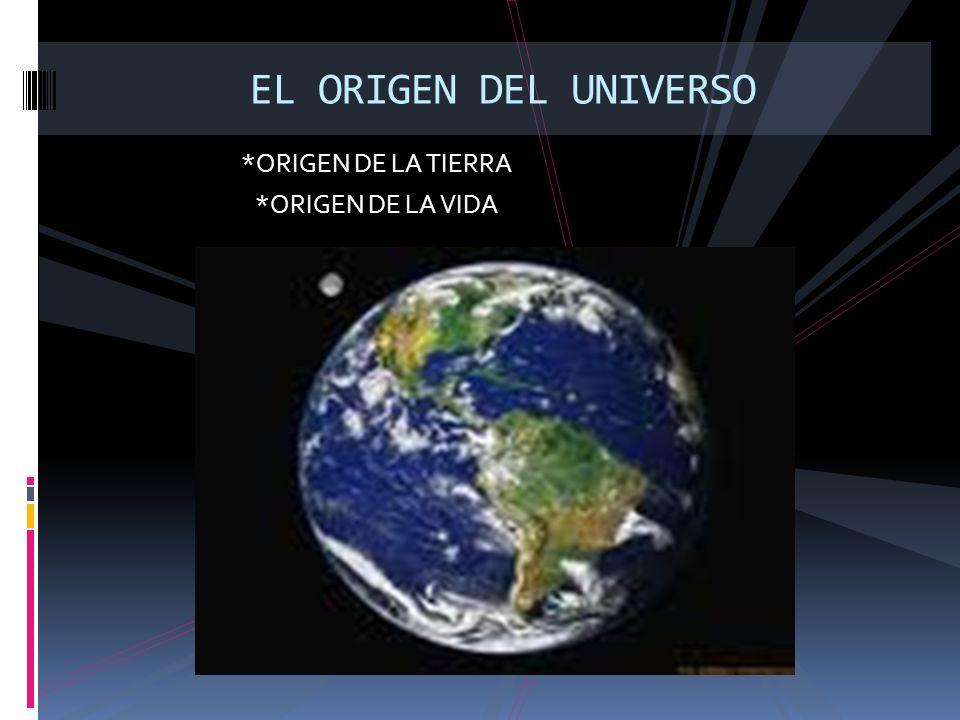 EL ORIGEN DEL UNIVERSO *ORIGEN DE LA TIERRA *ORIGEN DE LA VIDA