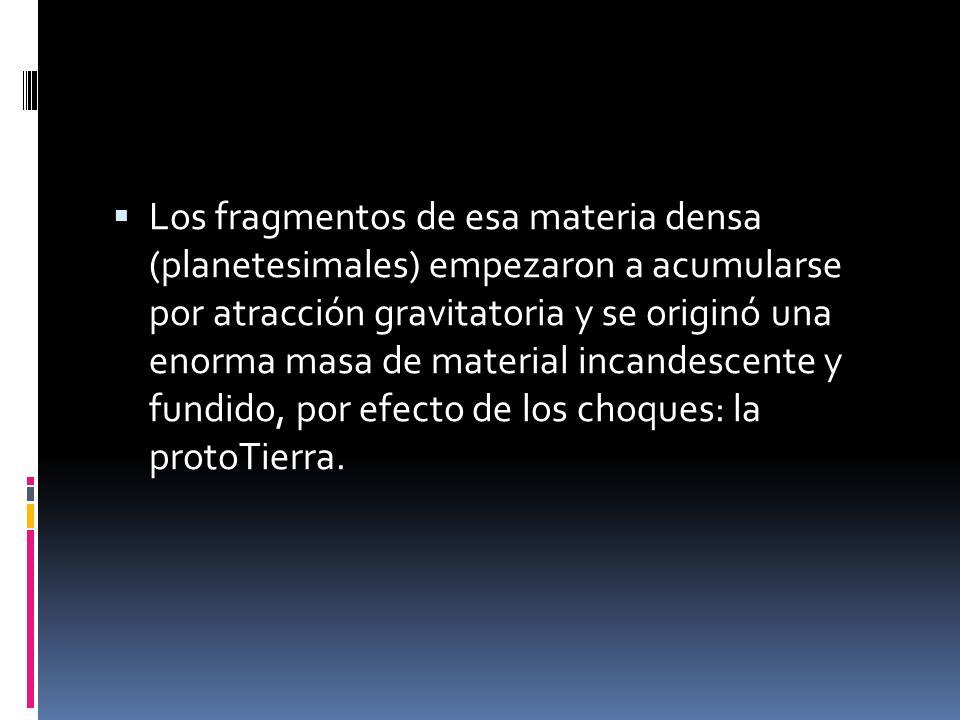 Los fragmentos de esa materia densa (planetesimales) empezaron a acumularse por atracción gravitatoria y se originó una enorma masa de material incandescente y fundido, por efecto de los choques: la protoTierra.