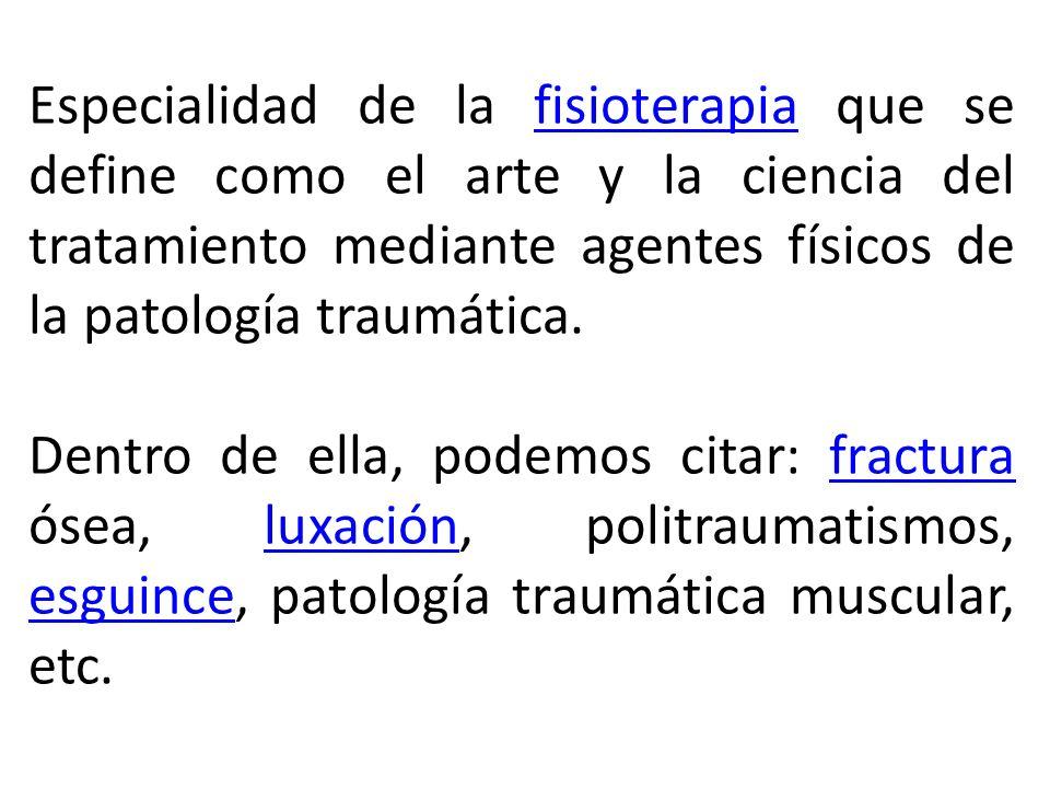 Especialidad de la fisioterapia que se define como el arte y la ciencia del tratamiento mediante agentes físicos de la patología traumática.