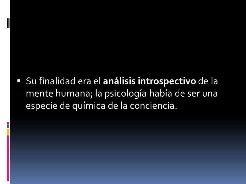 Su finalidad era el análisis introspectivo de la mente humana; la psicología había de ser una especie de química de la conciencia.