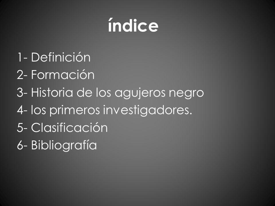 índice 1- Definición 2- Formación 3- Historia de los agujeros negro 4- los primeros investigadores.