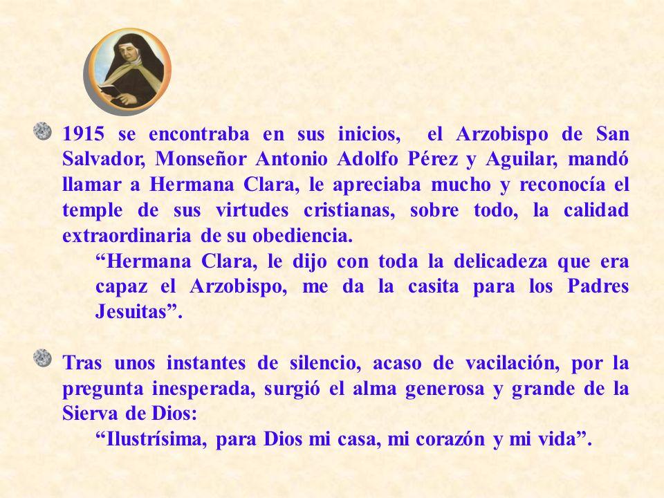 1915 se encontraba en sus inicios, el Arzobispo de San Salvador, Monseñor Antonio Adolfo Pérez y Aguilar, mandó llamar a Hermana Clara, le apreciaba mucho y reconocía el temple de sus virtudes cristianas, sobre todo, la calidad extraordinaria de su obediencia.
