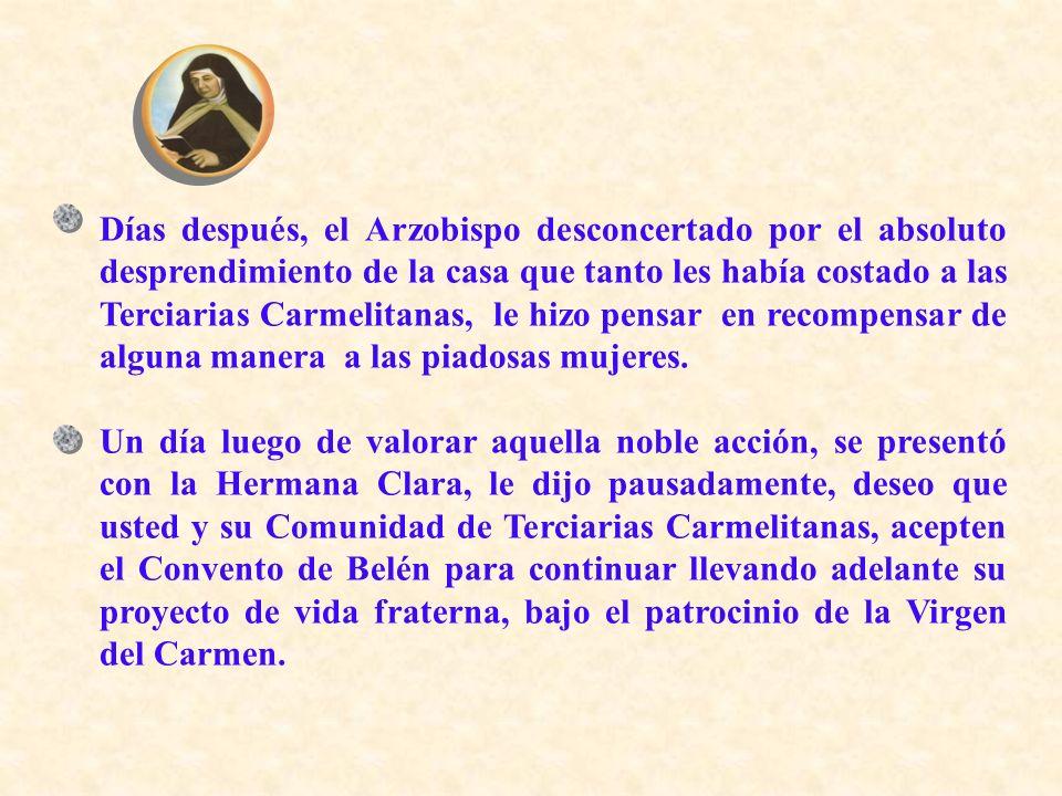 Días después, el Arzobispo desconcertado por el absoluto desprendimiento de la casa que tanto les había costado a las Terciarias Carmelitanas, le hizo pensar en recompensar de alguna manera a las piadosas mujeres.