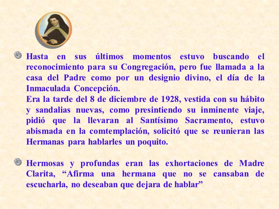 Hasta en sus últimos momentos estuvo buscando el reconocimiento para su Congregación, pero fue llamada a la casa del Padre como por un designio divino, el día de la Inmaculada Concepción.