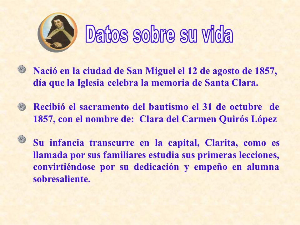Datos sobre su vidaNació en la ciudad de San Miguel el 12 de agosto de 1857, día que la Iglesia celebra la memoria de Santa Clara.